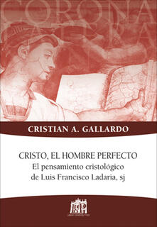 Cristo, el hombre perfecto. El pensamiento cristologico de Luis Francisco Ladaria, sj - Cristian A. Gallardo - copertina