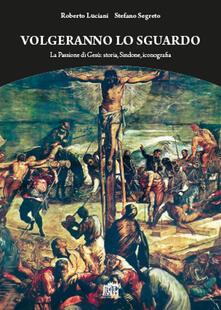 Volgeranno lo sguardo. La passione di Gesù: storia, Sindone, iconografia - Roberto Luciani,Stefano Segreto - copertina