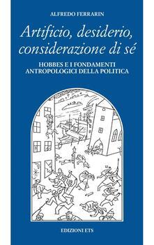 Artificio, desiderio, considerazione di sé. Hobbes e i fondamenti antropologici della politica - Alfredo Ferrarin - copertina