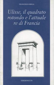 Ulisse, il quadrato rotondo e l'attuale re di Francia - Francesco Orilia - copertina