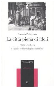 Libro La città piena di idoli. Franz Overbeck e la crisi della teologia scientifica Antonia Pellegrino