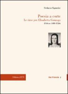 Libro Poesia a corte. Le rime per Elisabetta Gonzaga (Urbino 1488-1526) Stefania Signorini