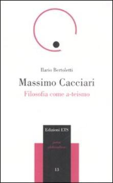 Massimo Cacciari. Filosofia come a-teismo - Ilario Bertoletti - copertina