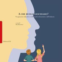 A che ruolo giochiamo? Un percorso educativo nelle scuole elementari e dell'infanzia - copertina