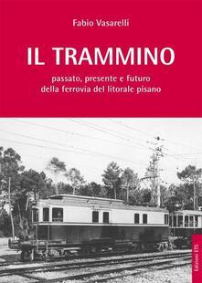 Il trammino. Passato, presente e futuro della ferrovia del litorale pisano - Fabio Vasarelli - copertina