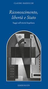 Foto Cover di Riconoscimento, libertà e Stato. Saggi sull'eticità hegeliana, Libro di Claudio Bazzocchi, edito da ETS