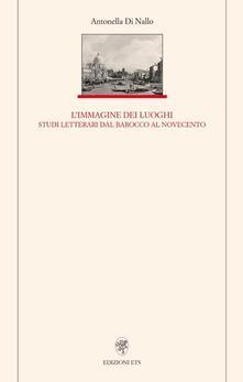 Immagine dei luoghi. Studi letterari dal barocco al Novecento - Antonella Di Nallo - copertina