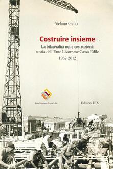 Costruire insieme. La bilateralità nelle costruzioni: storia dell'Ente Livornese Cassa Edile - Stefano Gallo - copertina