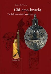 Foto Cover di Chi ama brucia. Turiboli toscani del Medioevo, Libro di Andrea Del Grosso, edito da ETS
