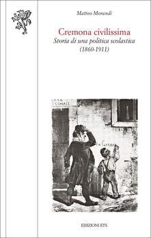 Cremona civilissima. Storia di una politica scolastica (1860-1911) - Matteo Morandi - copertina