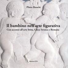 Il bambino nell'arte figurativa. Con accenni all'arte ittita, greca, etrusca e romana - Plinio Bianchi - copertina