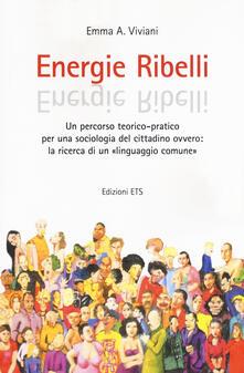 Energie ribelli. Un percorso teorico-pratico per una sociologia del cittadino ovvero: la ricerca di un linguaggio comune - Emma A. Viviani - copertina