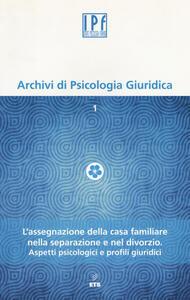 Archivi di psicologia giuridica (2014). Vol. 1: L'assegnazione della casa familiare nella separazione e nel divorzio. Aspetti psicologici e profili giuridici.