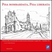 Pisa bombardata, Pisa liberata. Il dramma della città bombardata raccontato da alcuni artisti pisani: 31 Agosto 1843 - 2 Settembre 1944 - copertina