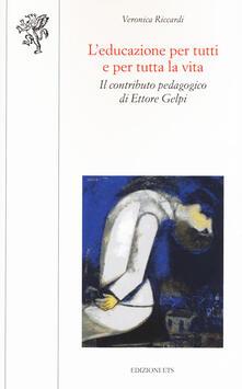 L' educazione per tutti e per tutta la vita. Il contributo pedagogico di Ettore Gelpi - Veronica Riccardi - copertina