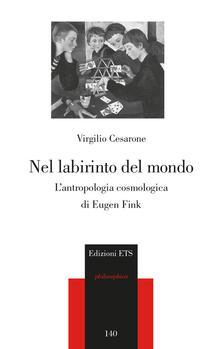 Nel labirinto del mondo. L'antropologia cosmica di Eugen Fink - Virgilio Cesarone - copertina