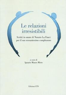 Le relazioni irresistibili. Scritti in onore di Nunzio La Fauci per il suo sessantesimo compleanno - copertina