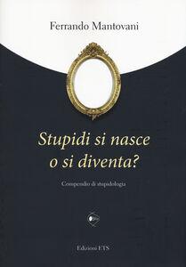 Foto Cover di Stupidi si nasce o si diventa? Compendio di stupidologia, Libro di Ferrando Mantovani, edito da ETS