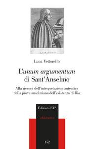 Libro L' «unum argumentum» di sant'Anselmo. Alla ricerca dell'interpretazione autentica della prova anselmiana dell'esistenza di Dio Luca Vettorello