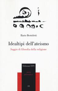 Libro Idealtipi dell'ateismo. Saggio di filosofia della religione Ilario Bertoletti