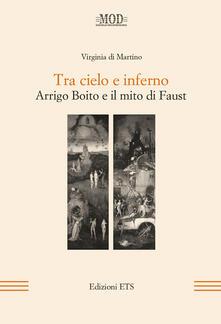 Tra cielo e inferno. Arrigo Boito e il mito di Faust - Virginia Di Martino - copertina