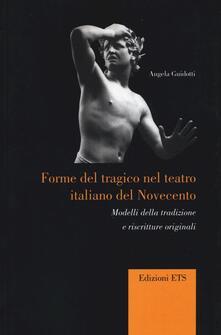 Forme del tragico nel teatro italiano del Novecento. Modelli della tradizione e riscritture originali - Angela Guidotti - copertina