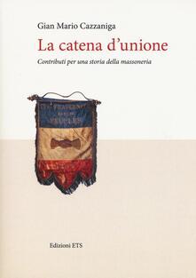 La catena d'unione. Contributi per una storia della massoneria - G. Mario Cazzaniga - copertina