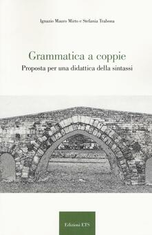Grammatica a coppie. Proposta per una didattica della sintassi - Ignazio Mauro Mirto,Trabona Stefania - copertina