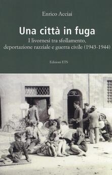 Una città in fuga. I livornesi tra sfollamento, deportazione razziale e guerra civile (1943-1944) - Enrico Acciai - copertina