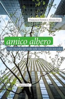 Amico albero. Ruoli e benefici del verde nelle nostre città (e non solo) - Francesco Ferrini,Alessio Fini - copertina