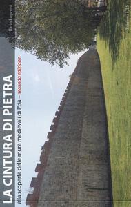 La cintura di pietra. Alla scoperta delle mura medievali di Pisa. Ediz. illustrata