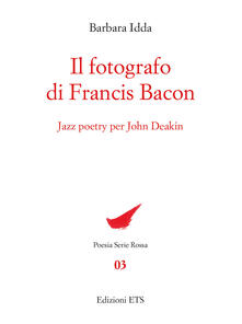 Il fotografo di Francis Bacon. Jazz Poetry per John Deakin - Barbara Idda - copertina