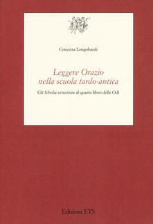 Leggere Orazio nella scuola tardo-antica. Gli «Scholia vetustiora» al quarto libro delle Odi - Concetta Longobardi - copertina