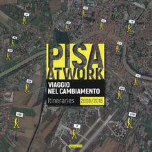 Pisa at work. Viaggio nel cambiamento. Itineraries 2008-2018. Ediz. italiana e inglese - copertina
