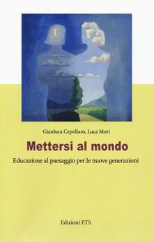 Mettersi al mondo. Educazione al paesaggio per le nuove generazioni - Gianluca Cepollaro,Luca Mori - copertina