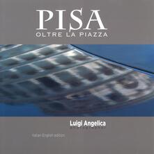 Pisa oltre la piazza. Ediz. italiana e inglese - Luigi Angelica - copertina
