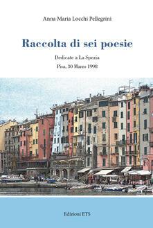 Raccolta di sei poesie. Dedicate a La Spezia - Anna Maria Locchi Pellegrini - copertina