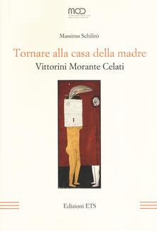 Tornare alla casa della madre. Vittorini, Morante, Celati - Massimo Schilirò - copertina