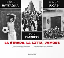 La strada, la lotta, l'amore - Letizia Battaglia,Tano D'Amico,Uliano Lucas - copertina