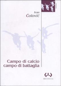 Libro Campo di calcio, campo di battaglia. Il calcio, dal racconto alla guerra. L'esperienza iugoslava Ivan Colovic