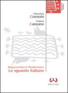 Lo sguardo italiano. Rappresentare il Mediterraneo - Vincenzo Consolo,Franco Cassano - copertina