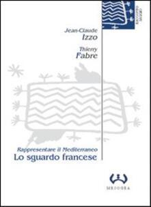 Lo sguardo francese. Rappresentare il Mediterraneo - Jean-Claude Izzo,Thierry Fabre - copertina