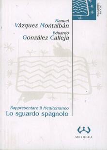 Lo sguardo spagnolo. Rappresentare il Mediterraneo - Manuel Vázquez Montalbán,Eduardo González Calleja - copertina