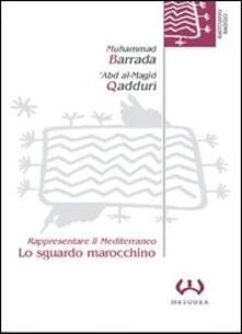 Lo sguardo marocchino. Rappresentare il Mediterraneo - Muhammad Barrada,'Abd al Majid Qadduri - copertina