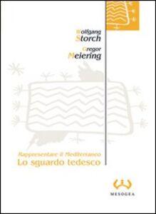 Libro Lo sguardo tedesco. Rappresentare il Mediterraneo Wolfgang Storch , Gregor Meiering