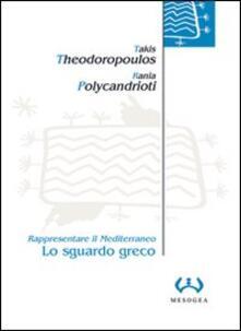 Lo sguardo greco. Rappresentare il Mediterraneo - Takis Theodoropoulos,Rania Polycandrioti - copertina