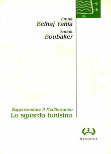 Lo sguardo tunisino. Rappresentare il Mediterraneo - Emna Belhaj Yahia,Sadok Boubaker - copertina