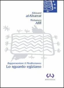 Lo sguardo egiziano. Rappresentare il Mediterraneo - Edouard Al-Kharrat,Mohamed Afifi - copertina