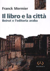 Libro Il libro e la città. Beirut e l'editoria araba Franck Mermier
