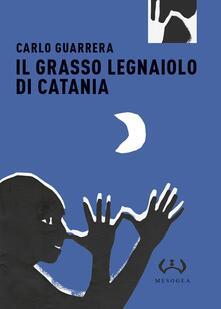 Il grasso legnaiuolo di Catania. Ediz. integrale - Carlo Guarrera - copertina